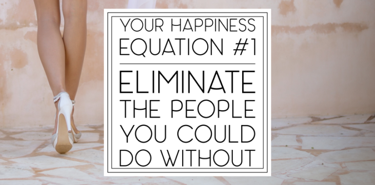 Your Happiness Equation: Eliminate the People You Could Do Without