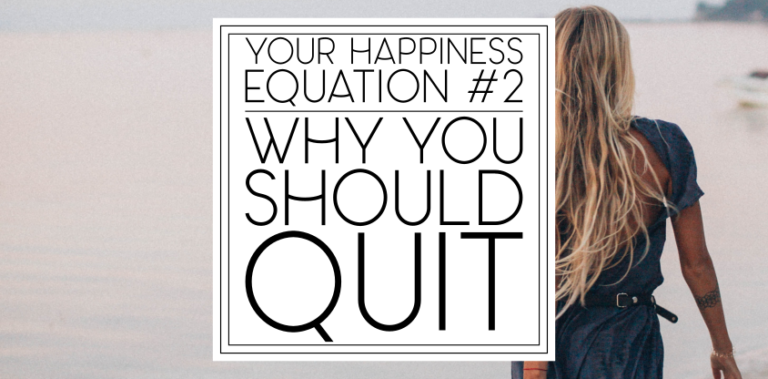 Your Happiness Equation 2: Why You Should Quit