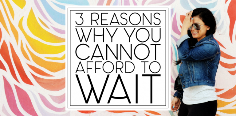 """3 Reasons Why You Can't Afford to Wait Until """"Someday"""""""
